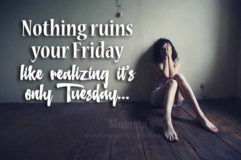 Nothing will ruin your Friday like realizing it's only Tuesday.